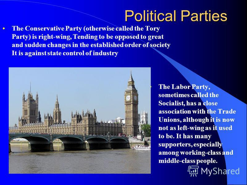 Political Parties The Conservative Party (otherwise called the Tory Party) is right-wing, Tending to be opposed to great and sudden changes in the established order of society It is against state control of industry The Labor Party, sometimes called
