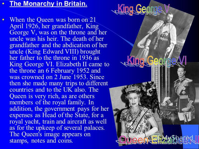 The Monarchy in Britain. When the Queen was born on 21 April 1926, her grandfather, King George V, was on the throne and her uncle was his heir. The death of her grandfather and the abdication of her uncle (King Edward VIII) brought her father to the