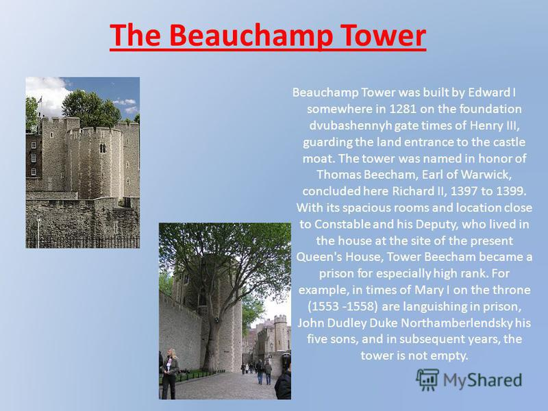 The Beauchamp Tower Beauchamp Tower was built by Edward I somewhere in 1281 on the foundation dvubashennyh gate times of Henry III, guarding the land entrance to the castle moat. The tower was named in honor of Thomas Beecham, Earl of Warwick, conclu