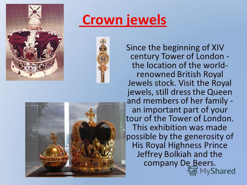 Crown jewels Since the beginning of XIV century Tower of London - the location of the world- renowned British Royal Jewels stock. Visit the Royal jewels, still dress the Queen and members of her family - an important part of your tour of the Tower of