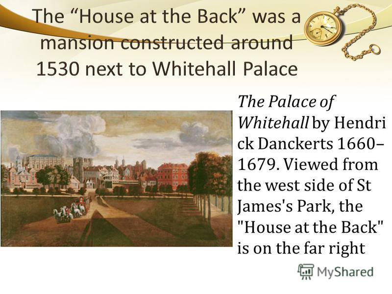 The Palace of Whitehall by Hendri ck Danckerts 1660– 1679. Viewed from the west side of St James's Park, the House at the Back is on the far right