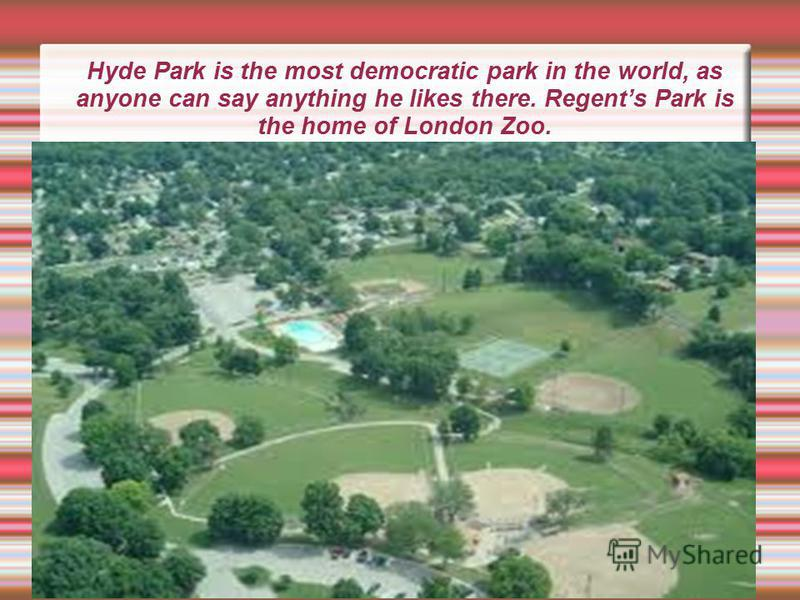 Hyde Park is the most democratic park in the world, as anyone can say anything he likes there. Regents Park is the home of London Zoo.