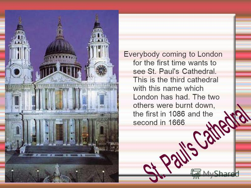 Everybody coming to London for the first time wants to see St. Paul's Cathedral. This is the third cathedral with this name which London has had. The two others were burnt down, the first in 1086 and the second in 1666.