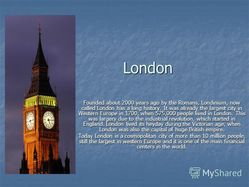 London Founded about 2000 years ago by the Romans, Londinium, now called London has a long history. It was already the largest city in Western Europe in 1700, when 575,000 people lived in London. This was largery due to the industrial revolution, whi