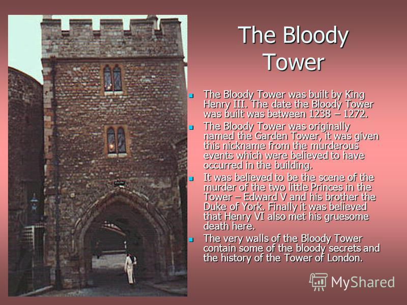 The Bloody Tower The Bloody Tower was built by King Henry III. The date the Bloody Tower was built was between 1238 – 1272. The Bloody Tower was built by King Henry III. The date the Bloody Tower was built was between 1238 – 1272. The Bloody Tower wa