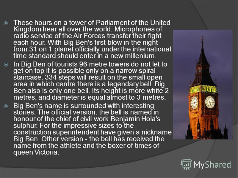 These hours on a tower of Parliament of the United Kingdom hear all over the world. Microphones of radio service of the Air Forces transfer their fight each hour. With Big Ben's first blow in the night from 31 on 1 planet officially under the interna