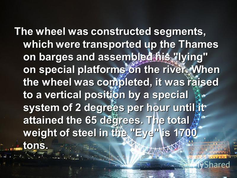 The wheel was constructed segments, which were transported up the Thames on barges and assembled his