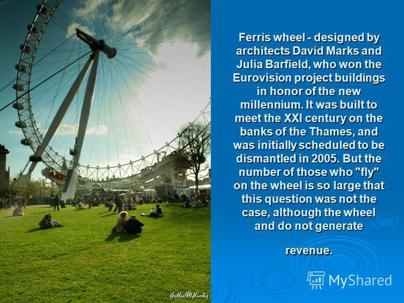Ferris wheel - designed by architects David Marks and Julia Barfield, who won the Eurovision project buildings in honor of the new millennium. It was built to meet the XXI century on the banks of the Thames, and was initially scheduled to be dismantl