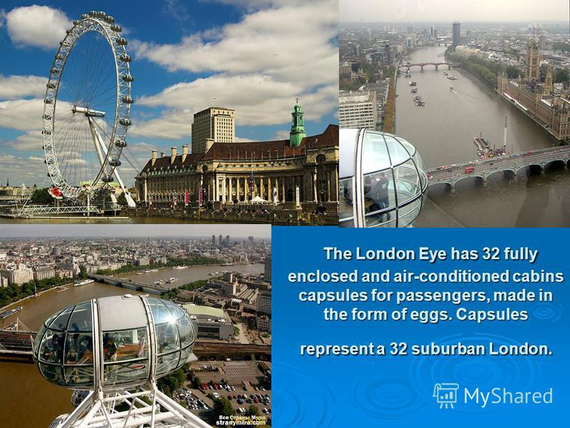 The London Eye has 32 fully enclosed and air-conditioned cabins capsules for passengers, made in the form of eggs. Capsules represent a 32 suburban London. The London Eye has 32 fully enclosed and air-conditioned cabins capsules for passengers, made