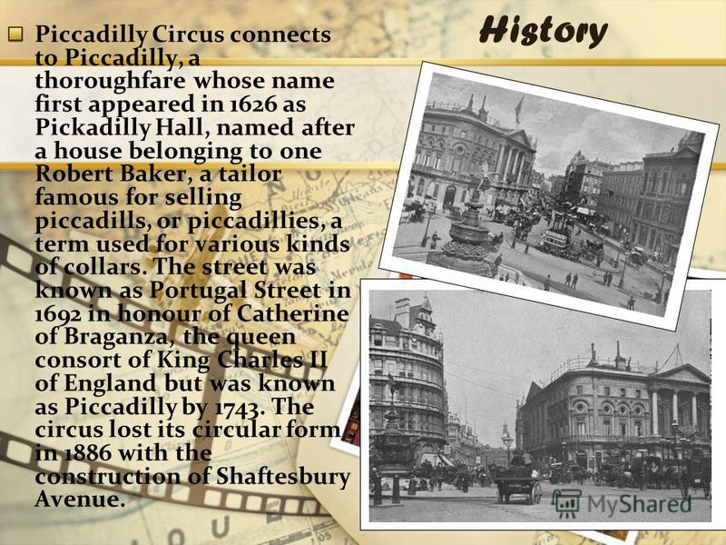 History Piccadilly Circus connects to Piccadilly, a thoroughfare whose name first appeared in 1626 as Pickadilly Hall, named after a house belonging to one Robert Baker, a tailor famous for selling piccadills, or piccadillies, a term used for various