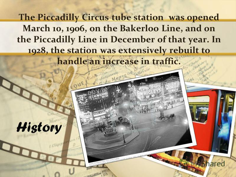 The Piccadilly Circus tube station was opened March 10, 1906, on the Bakerloo Line, and on the Piccadilly Line in December of that year. In 1928, the station was extensively rebuilt to handle an increase in traffic. History