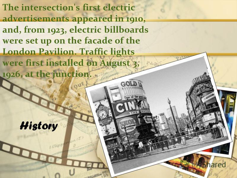 The intersection's first electric advertisements appeared in 1910, and, from 1923, electric billboards were set up on the facade of the London Pavilion. Traffic lights were first installed on August 3, 1926, at the junction. History