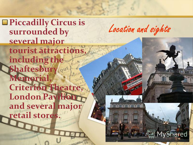 Location and sights Piccadilly Circus is surrounded by several major tourist attractions, including the Shaftesbury Memorial, Criterion Theatre, London Pavilion and several major retail stores.