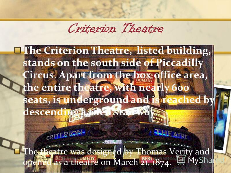 Criterion Theatre The Criterion Theatre, listed building, stands on the south side of Piccadilly Circus. Apart from the box office area, the entire theatre, with nearly 600 seats, is underground and is reached by descending a tiled stairway. The thea