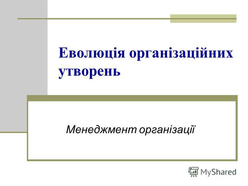 Еволюція організаційних утворень Менеджмент організації