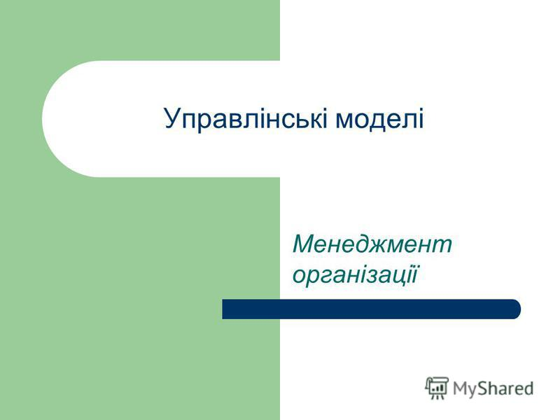 Управлінські моделі Менеджмент організації