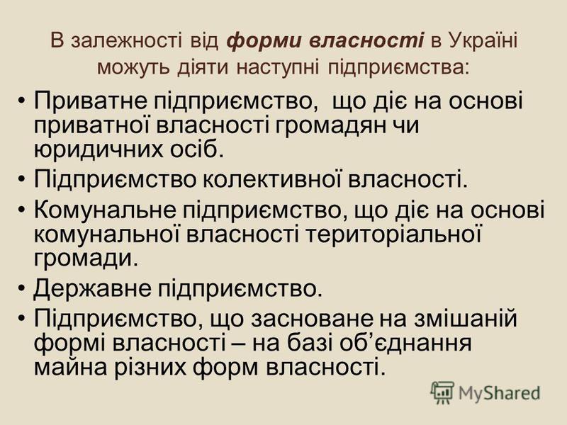 В залежності від форми власності в Україні можуть діяти наступні підприємства: Приватне підприємство, що діє на основі приватної власності громадян чи юридичних осіб. Підприємство колективної власності. Комунальне підприємство, що діє на основі комун