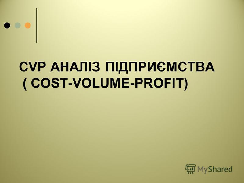 CVP АНАЛІЗ ПІДПРИЄМСТВА ( COST-VOLUME-PROFIT)