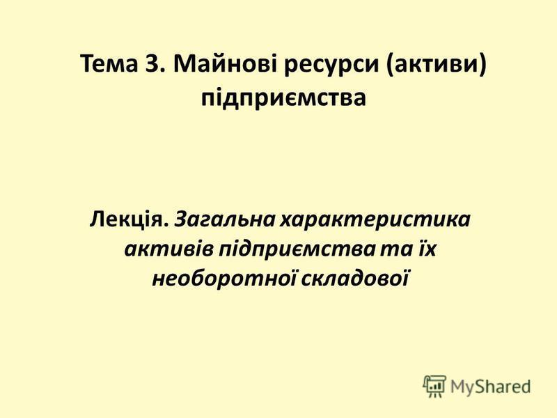 Тема 3. Майнові ресурси (активи) підприємства Лекція. Загальна характеристика активів підприємства та їх необоротної складової
