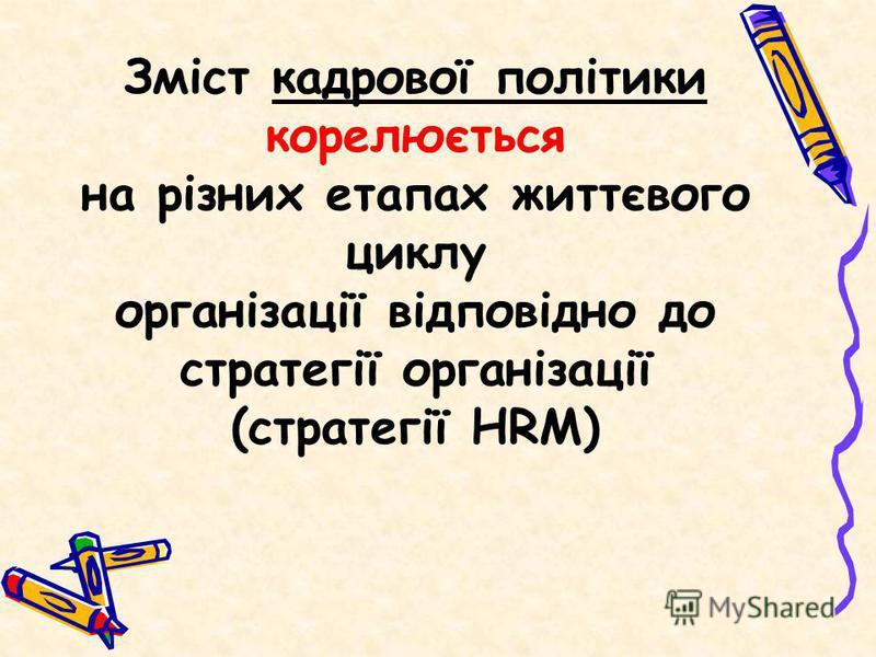 Зміст кадрової політики корелюється на різних етапах життєвого циклу організації відповідно до стратегії організації (стратегії HRM)