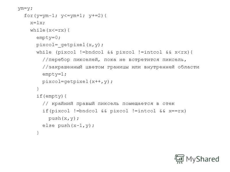 ym=y; for(y=ym-1; y<=ym+1; y+=2){ x=lx; while(x<=rx){ empty=0; pixcol=_getpixel(x,y); while (pixcol !=bndcol && pixcol !=intcol && x<rx){ //перебор пикселей, пока не встретится пиксель, //закрашенный цветом границы или внутренней области empty=1; pix