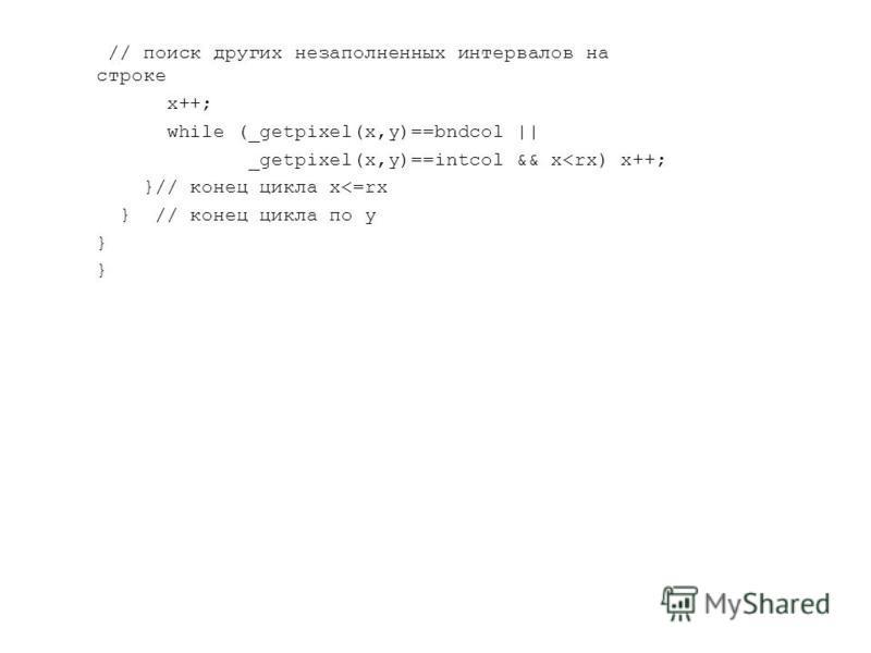 // поиск других незаполненных интервалов на строке x++; while (_getpixel(x,y)==bndcol || _getpixel(x,y)==intcol && x<rx) x++; }// конец цикла x<=rx } // конец цикла по y }