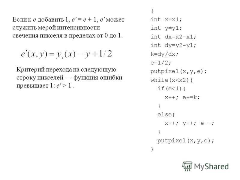 { int x=x1; int y=y1; int dx=x2-x1; int dy=y2-y1; k=dy/dx; e=1/2; putpixel(x,y,e); while(x<x2){ if(e<1){ x++; e+=k; } else{ x++; y++; e--; } putpixel(x,y,e); } Если к e добавить 1, e' = e + 1, e' может служить мерой интенсивности свечения пикселя в п