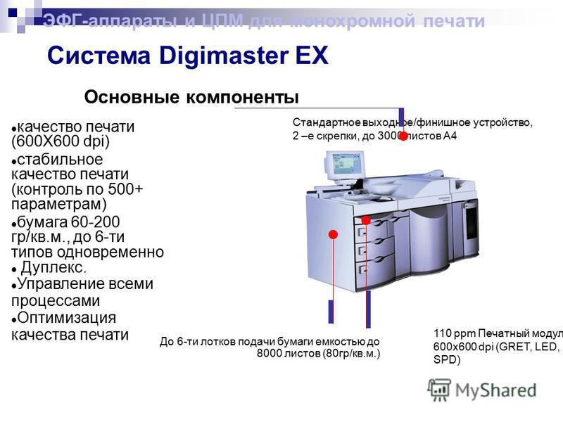 Основные компоненты Стандартное выходное/финишное устройство, 2 –е скрепки, до 3000 листов А4 110 ppm Печатный модуль 600 х 600 dpi (GRET, LED, SPD) До 6-ти лотков подачи бумаги емкостью до 8000 листов (80 гр/кв.м.) Система Digimaster EX качество печ