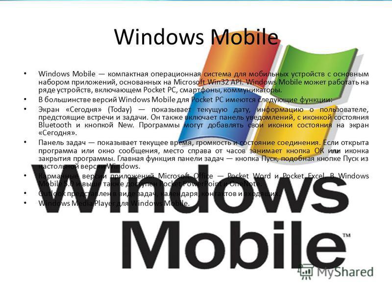 Windows Mobile Windows Mobile компактная операционная система для мобильных устройств с основным набором приложений, основанных на Microsoft Win32 API. Windows Mobile может работать на ряде устройств, включающем Pocket PC, смартфоны, коммуникаторы. В