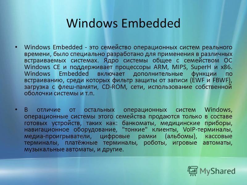 Windows Embedded Windows Embedded - это семейство операционных систем реального времени, было специально разработано для применения в различных встраиваемых системах. Ядро системы общее с семейством ОС Windows CE и поддерживает процессоры ARM, MIPS,