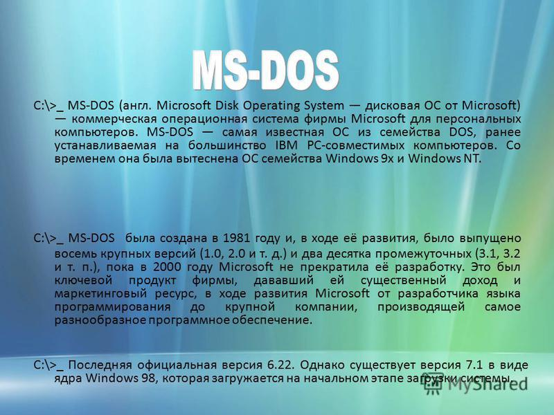 C:\>_ MS-DOS (англ. Microsoft Disk Operating System дисковая ОС от Microsoft) коммерческая операционная система фирмы Microsoft для персональных компьютеров. MS-DOS самая известная ОС из семейства DOS, ранее устанавливаемая на большинство IBM PC-совм