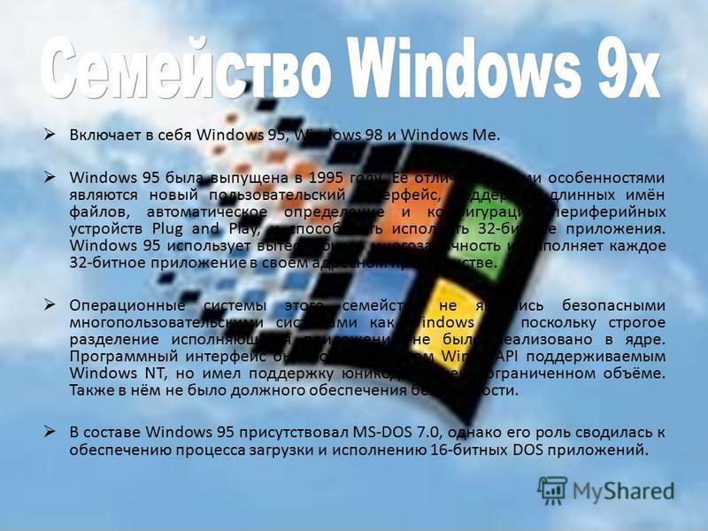 Включает в себя Windows 95, Windows 98 и Windows Me. Windows 95 была выпущена в 1995 году. Её отличительными особенностями являются новый пользовательский интерфейс, поддержка длинных имён файлов, автоматическое определение и конфигурация периферийны