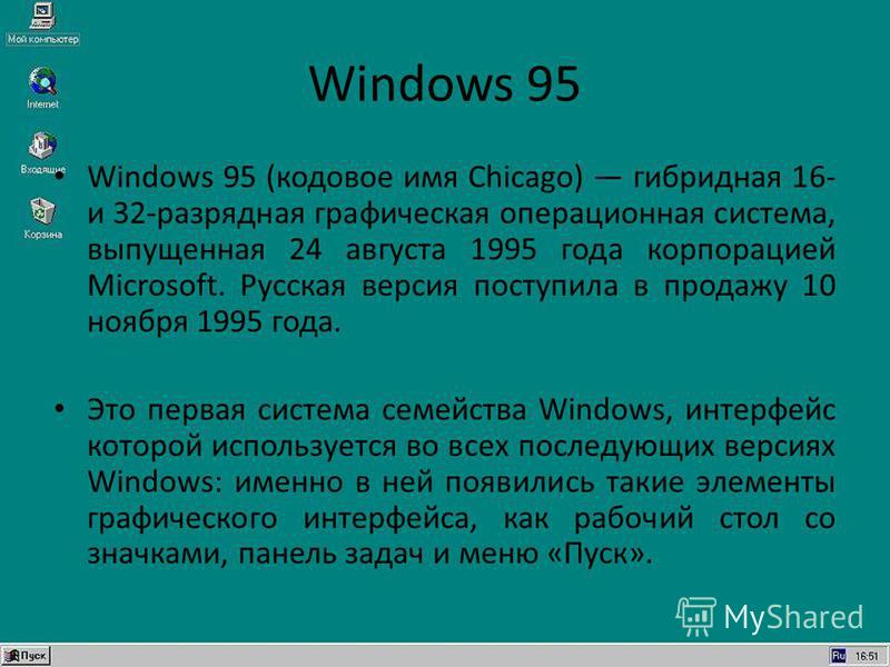 Windows 95 Windows 95 (кодовое имя Chicago) гибридная 16- и 32-разрядная графическая операционная система, выпущенная 24 августа 1995 года корпорацией Microsoft. Русская версия поступила в продажу 10 ноября 1995 года. Это первая система семейства Win