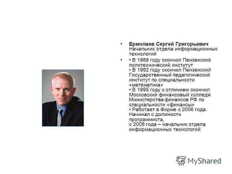 Ермолаев Сергей Григорьевич Начальник отдела информационных технологий В 1988 году окончил Пензенский политехнический институт В 1992 году окончил Пензенский Государственный педагогический институт по специальности «математика» В 1995 году с отличием