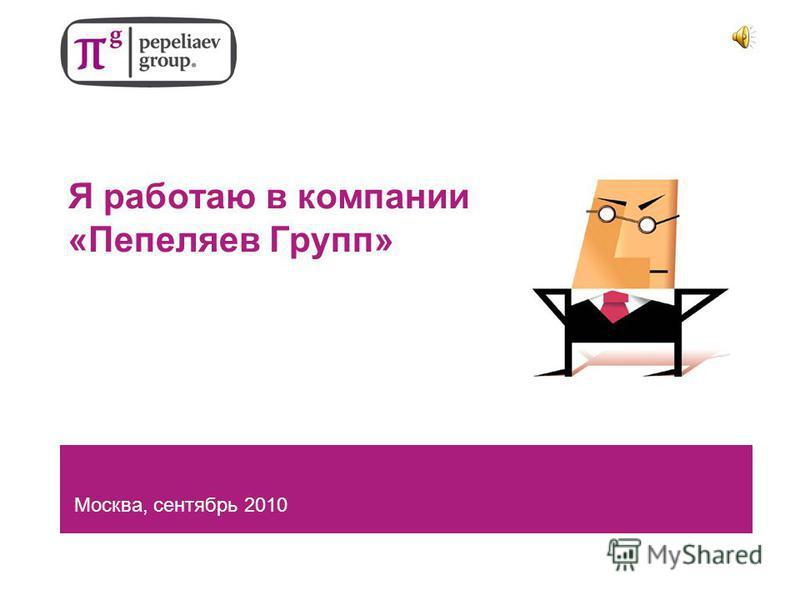 Я работаю в компании «Пепеляев Групп» Москва, сентябрь 2010