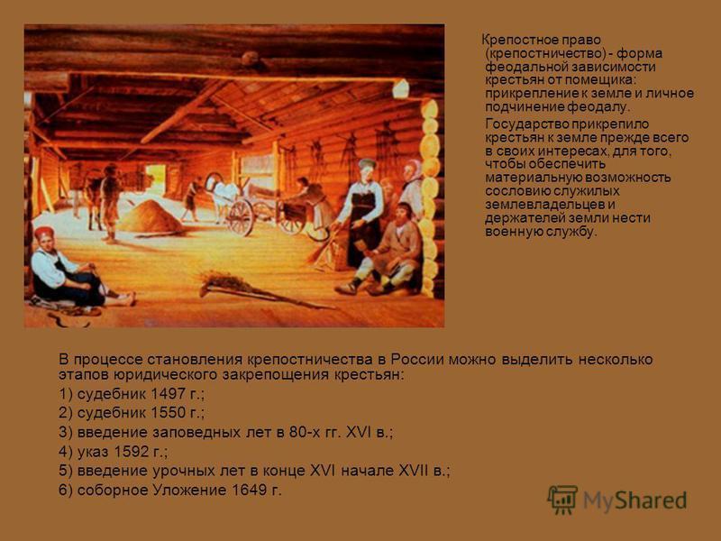 В процессе становления крепостничества в России можно выделить несколько этапов юридического закрепощения крестьян: 1) судебник 1497 г.; 2) судебник 1550 г.; 3) введение заповедных лет в 80-х гг. XVI в.; 4) указ 1592 г.; 5) введение урочных лет в кон