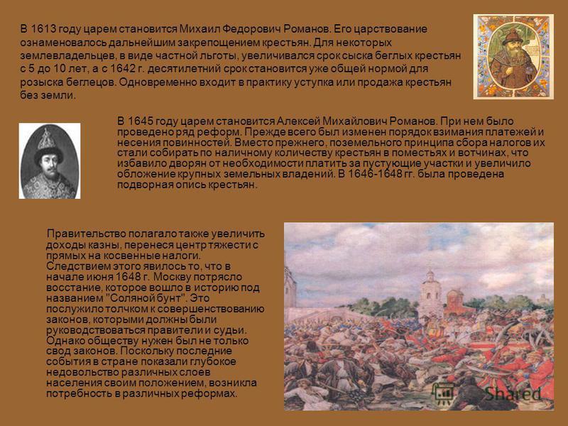 В 1613 году царем становится Михаил Федорович Романов. Его царствование ознаменовалось дальнейшим закрепощением крестьян. Для некоторых землевладельцев, в виде частной льготы, увеличивался срок сыска беглых крестьян с 5 до 10 лет, а с 1642 г. десятил