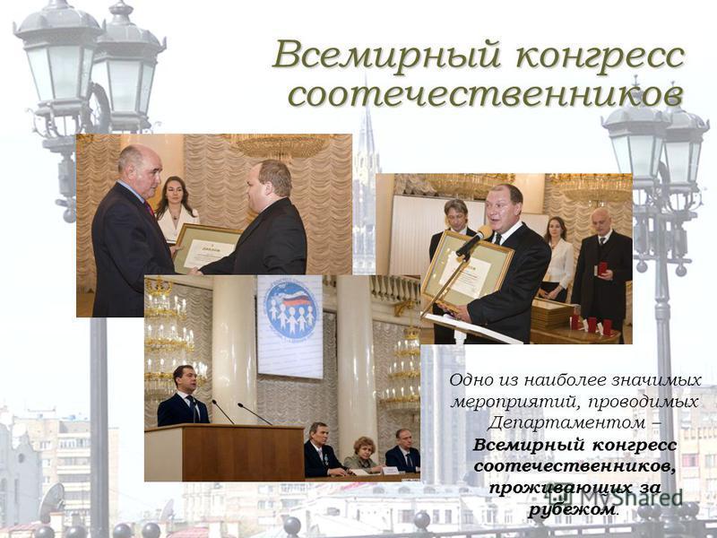 Всемирный конгресс соотечественников Одно из наиболее значимых мероприятий, проводимых Департаментом – Всемирный конгресс соотечественников, проживающих за рубежом.
