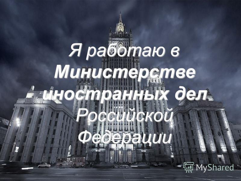 Я работаю в Министерстве иностранных дел Российской Федерации