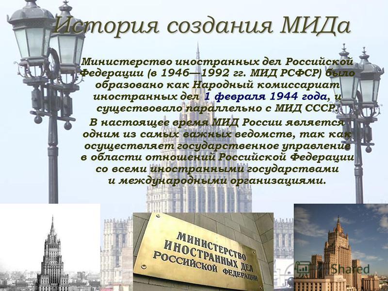 История создания МИДа Министерство иностранных дел Российской Федерации (в 19461992 гг. МИД РСФСР) было образовано как Народный комиссариат иностранных дел 1 февраля 1944 года, и существовало параллельно с МИД СССР. В настоящее время МИД России являе