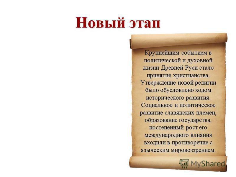 Новый этап Крупнейшим событием в политической и духовной жизни Древней Руси стало принятие христианства. Утверждение новой религии было обусловлено ходом исторического развития. Социальное и политическое развитие славянских племен, образование госуда