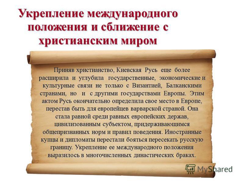 Приняв христианство, Киевская Русь еще более расширила и углубила государственные, экономические и культурные связи не только с Византией, Балканскими странами, но и с другими государствами Европы. Этим актом Русь окончательно определила свое место в