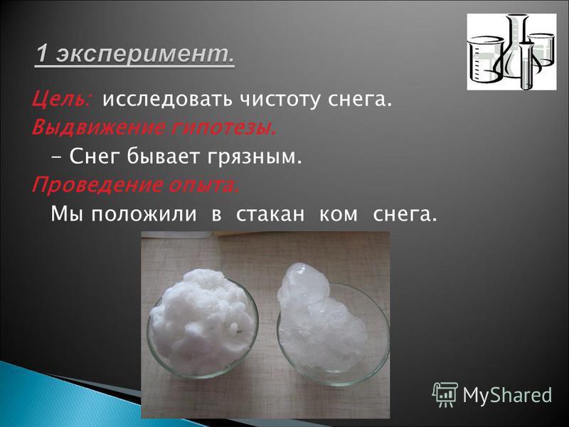 Цель: исследовать чистоту снега. Выдвижение гипотезы. - Снег бывает грязным. Проведение опыта. Мы положили в стакан ком снега. 1 эксперимент.