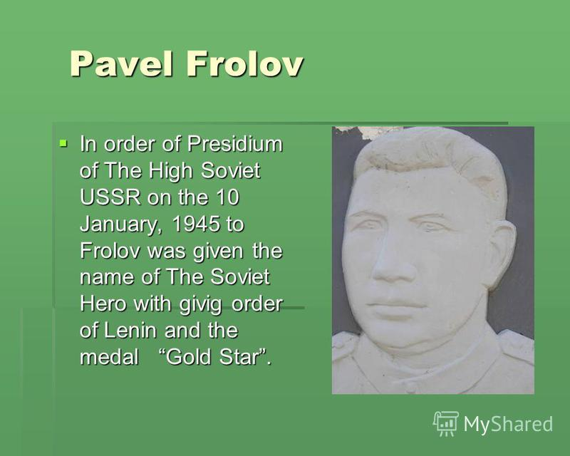 Pavel Frolov Pavel Frolov In order of Presidium of The High Soviet USSR on the 10 January, 1945 to Frolov was given the name of The Soviet Hero with givig order of Lenin and the medal Gold Star. In order of Presidium of The High Soviet USSR on the 10