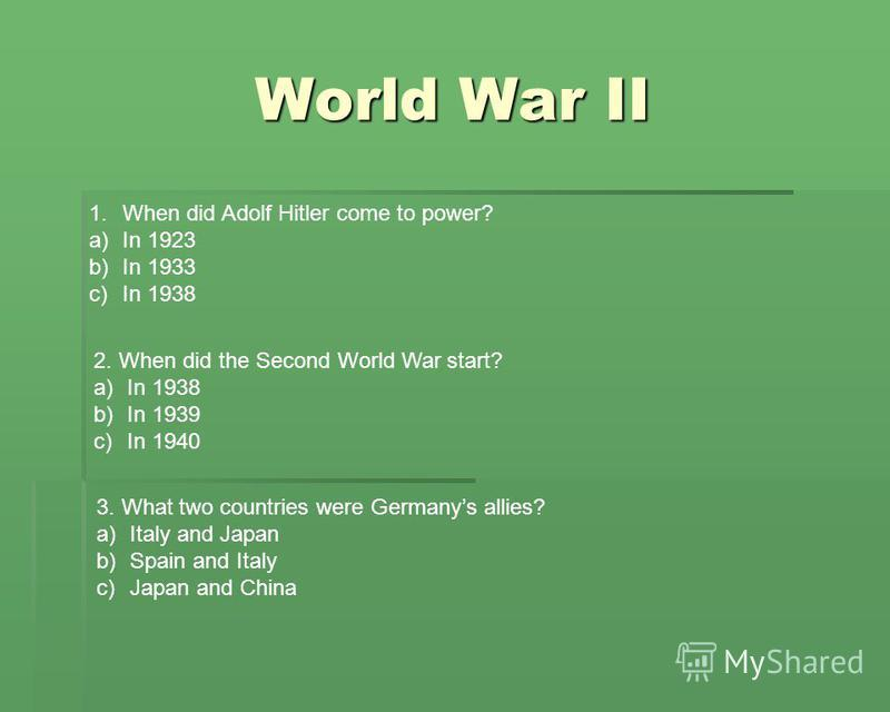 World War II 1.When did Adolf Hitler come to power? a)In 1923 b)In 1933 c)In 1938 2. When did the Second World War start? a)In 1938 b)In 1939 c)In 1940 3. What two countries were Germanys allies? a)Italy and Japan b)Spain and Italy c)Japan and China
