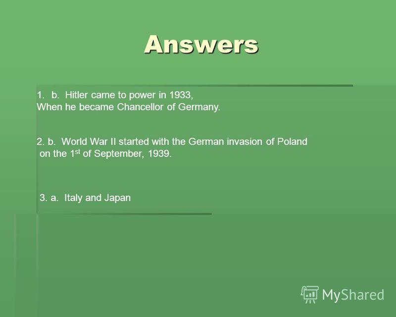 Answers 3. a. Italy and Japan 2. b. World War II started with the German invasion of Poland on the 1 st of September, 1939. 1.b. Hitler came to power in 1933, When he became Chancellor of Germany.