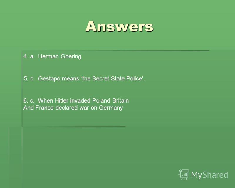Answers 4. a. Herman Goering 5. c. Gestapo means the Secret State Police. 6. c. When Hitler invaded Poland Britain And France declared war on Germany