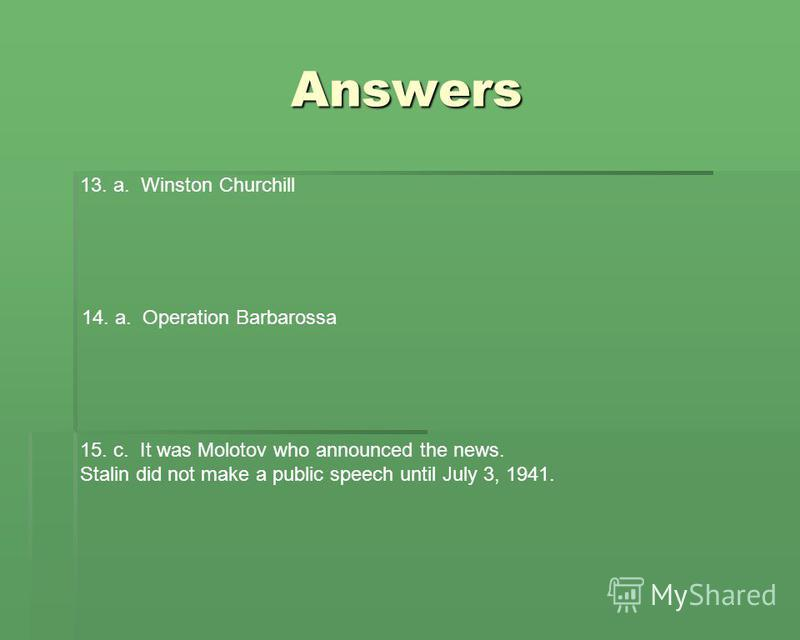 Answers 13. a. Winston Churchill 14. a. Operation Barbarossa 15. c. It was Molotov who announced the news. Stalin did not make a public speech until July 3, 1941.
