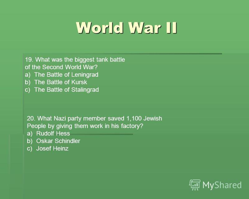 World War II 19. What was the biggest tank battle of the Second World War? a)The Battle of Leningrad b)The Battle of Kursk c)The Battle of Stalingrad 20. What Nazi party member saved 1,100 Jewish People by giving them work in his factory? a)Rudolf He