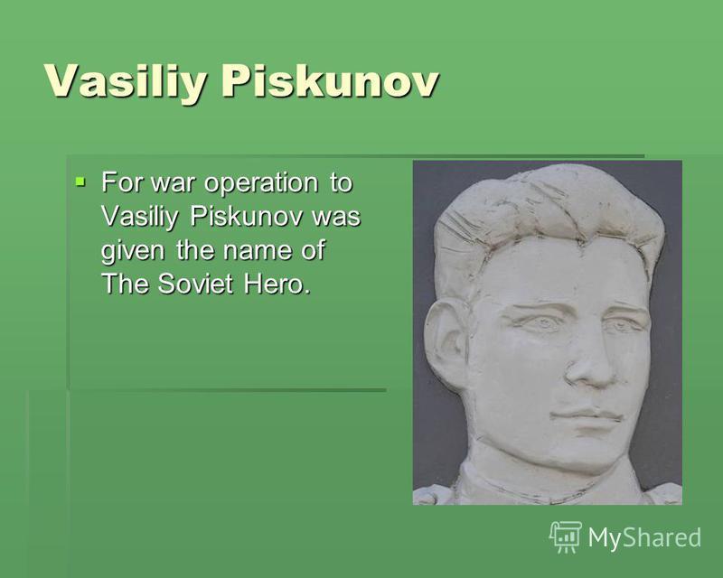 Vasiliy Piskunov For war operation to Vasiliy Piskunov was given the name of The Soviet Hero. For war operation to Vasiliy Piskunov was given the name of The Soviet Hero.